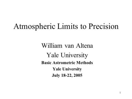 1 Atmospheric Limits to Precision William van Altena Yale University Basic Astrometric Methods Yale University July 18-22, 2005.
