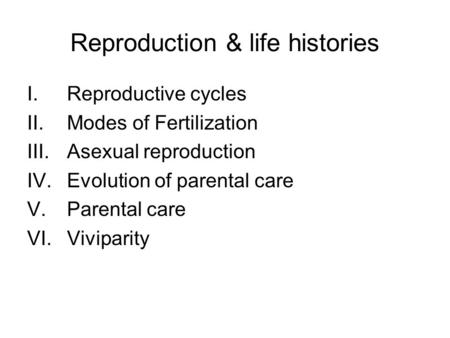 Reproduction & life histories I.Reproductive cycles II.Modes of Fertilization III.Asexual reproduction IV.Evolution of parental care V.Parental care VI.Viviparity.