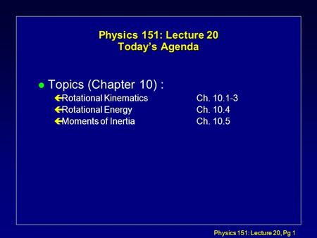 Physics 151: Lecture 20, Pg 1 Physics 151: Lecture 20 Today's Agenda l Topics (Chapter 10) : çRotational KinematicsCh. 10.1-3 çRotational Energy Ch. 10.4.