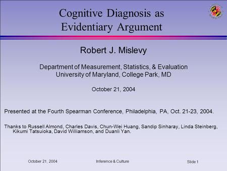 Inference & Culture Slide 1 October 21, 2004 Cognitive Diagnosis as Evidentiary Argument Robert J. Mislevy Department of Measurement, Statistics, & Evaluation.