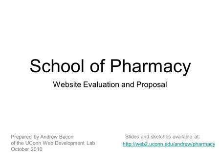 School of Pharmacy Website Evaluation and Proposal Prepared by Andrew Bacon of the UConn Web Development Lab October 2010
