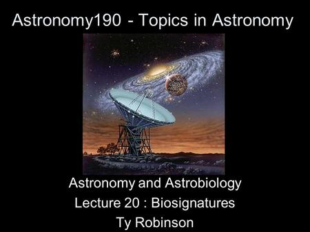 Astronomy190 - Topics in Astronomy Astronomy and Astrobiology Lecture 20 : Biosignatures Ty Robinson.