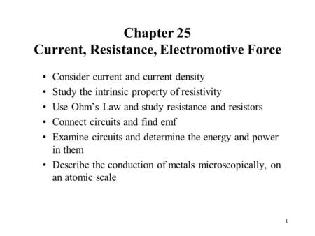 Chapter 25 Current, Resistance, Electromotive Force Consider current and current density Study the intrinsic property of resistivity Use Ohm's Law and.