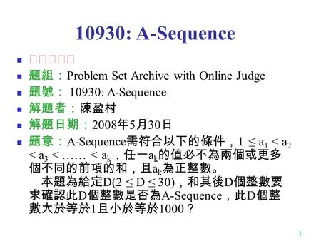 1 10930: A-Sequence ★★★☆☆ 題組: Problem Set Archive with Online Judge 題號: 10930: A-Sequence 解題者:陳盈村 解題日期: 2008 年 5 月 30 日 題意: A-Sequence 需符合以下的條件, 1 ≤ a.