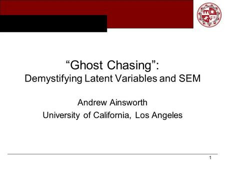 "1 ""Ghost Chasing"": Demystifying Latent Variables and SEM Andrew Ainsworth University of California, Los Angeles."