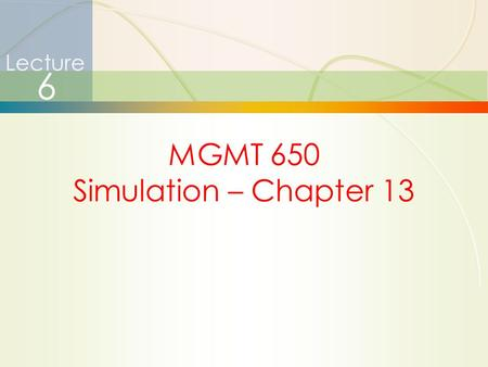 1 Lecture 6 MGMT 650 Simulation – Chapter 13. 2 Announcements  HW #4 solutions and grades posted in BB  HW #4 average = 111.30  Final exam today 