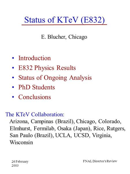 26 February 2003 FNAL Director's Review Status of KTeV (E832) Introduction E832 Physics Results Status of Ongoing Analysis PhD Students Conclusions E.