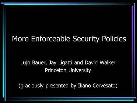 More Enforceable Security Policies Lujo Bauer, Jay Ligatti and David Walker Princeton University (graciously presented by Iliano Cervesato)