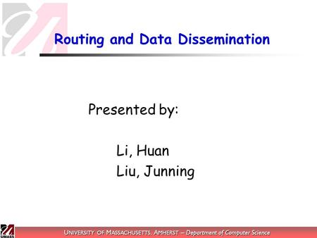 U NIVERSITY OF M ASSACHUSETTS, A MHERST – Department of Computer Science Routing and Data Dissemination Presented by: Li, Huan Liu, Junning.