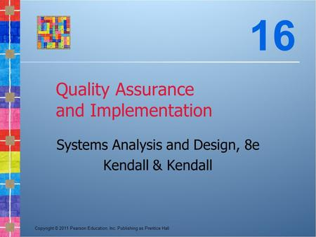 Copyright © 2011 Pearson Education, Inc. Publishing as Prentice Hall Quality Assurance and Implementation Systems Analysis and Design, 8e Kendall & Kendall.