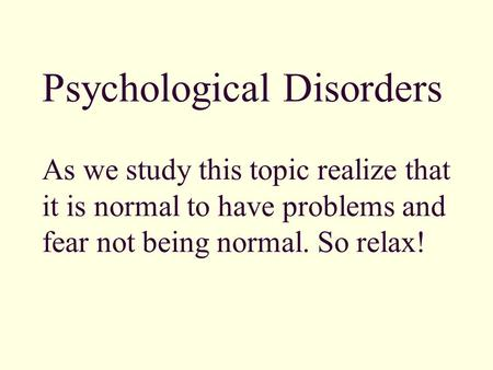 Psychological Disorders As we study this topic realize that it is normal to have problems and fear not being normal. So relax!