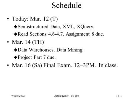 Winter 2002Arthur Keller – CS 18018–1 Schedule Today: Mar. 12 (T) u Semistructured Data, XML, XQuery. u Read Sections 4.6-4.7. Assignment 8 due. Mar. 14.