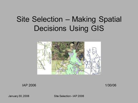 January 30, 2006Site Selection - IAP 2006 Site Selection – Making Spatial Decisions Using GIS IAP 20061/30/06.