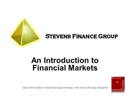 An Introduction to Financial Markets Special Thanks to Stevens Institute of Technology and Wesley J. Howe School of Technology Management.