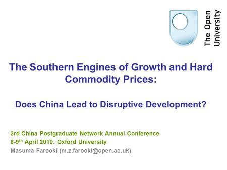 The Southern Engines of Growth and Hard Commodity Prices: Does China Lead to Disruptive Development? 3rd China Postgraduate Network Annual Conference 8-9.