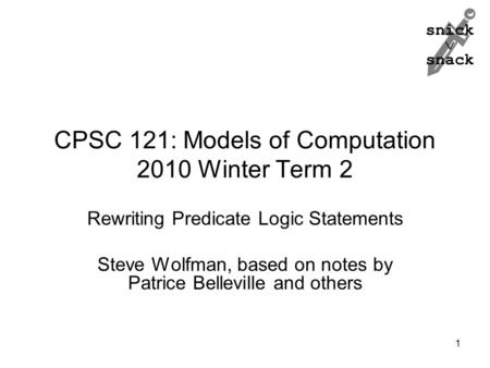 Snick  snack CPSC 121: Models of Computation 2010 Winter Term 2 Rewriting Predicate Logic Statements Steve Wolfman, based on notes by Patrice Belleville.