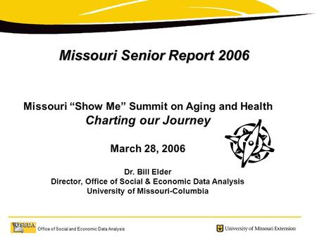 "Office of Social and Economic Data Analysis Missouri Senior Report 2006 Missouri ""Show Me"" Summit on Aging and Health Charting our Journey March 28, 2006."