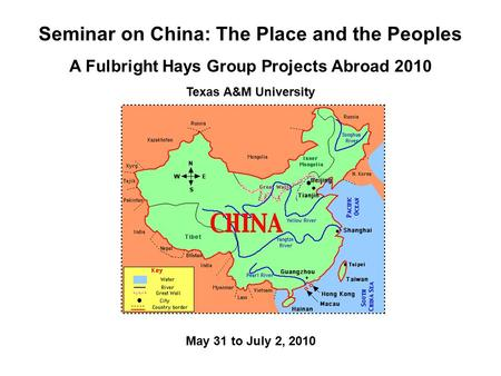 Seminar on China: The Place and the Peoples A Fulbright Hays Group Projects Abroad 2010 Texas A&M University May 31 to July 2, 2010.
