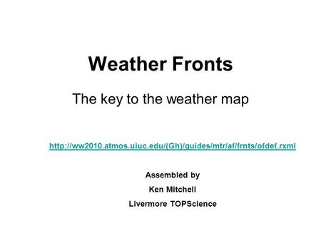 Weather Fronts The key to the weather map  Assembled by Ken Mitchell Livermore TOPScience.