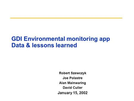 GDI Environmental monitoring app Data & lessons learned Robert Szewczyk Joe Polastre Alan Mainwaring David Culler January 15, 2002.