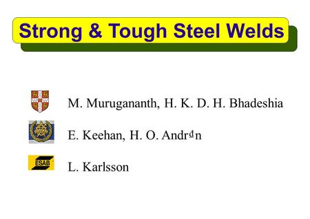 Strong & Tough Steel Welds M. Murugananth, H. K. D. H. Bhadeshia E. Keehan, H. O. Andr₫n L. Karlsson.