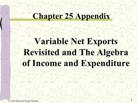 1 Variable Net Exports Revisited and The Algebra of Income and Expenditure Chapter 25 Appendix © 2006 Thomson/South-Western.