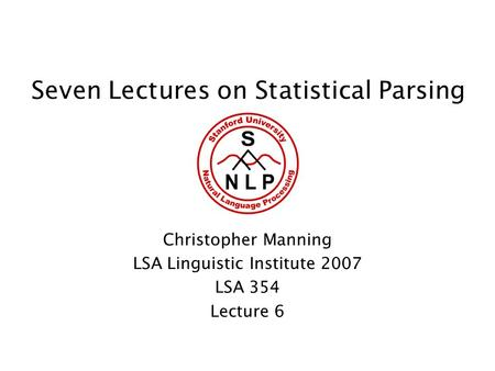 Seven Lectures on Statistical Parsing Christopher Manning LSA Linguistic Institute 2007 LSA 354 Lecture 6.