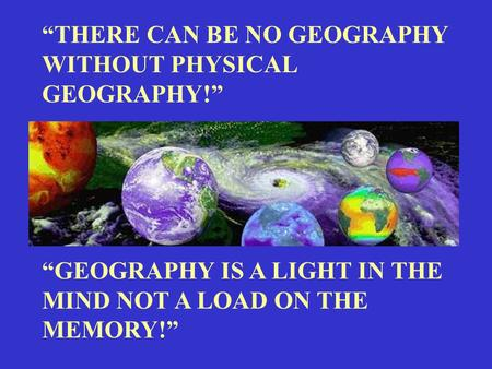 """THERE CAN BE NO GEOGRAPHY WITHOUT PHYSICAL GEOGRAPHY!"""