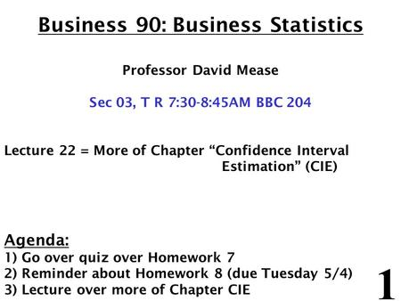 "1 Business 90: Business Statistics Professor David Mease Sec 03, T R 7:30-8:45AM BBC 204 Lecture 22 = More of Chapter ""Confidence Interval Estimation"""