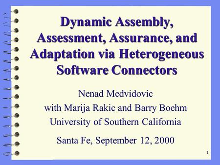 1 Dynamic Assembly, Assessment, Assurance, and Adaptation via Heterogeneous Software Connectors Nenad Medvidovic with Marija Rakic and Barry Boehm University.