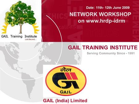 GAIL TRAINING INSTITUTE GAIL (India) Limited Serving Community Since - 1991 Date: 11th- 12th June 2009 NETWORK WORKSHOP on www.hrdp-idrm.