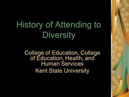 History of Attending to Diversity College of Education, College of Education, Health, and Human Services Kent State University.