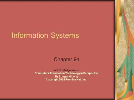 1 Information Systems Chapter 9a Acknlowledgement to Computers: Information Technology in Perspective By Long and Long Copyright 2002 Prentice Hall, Inc.