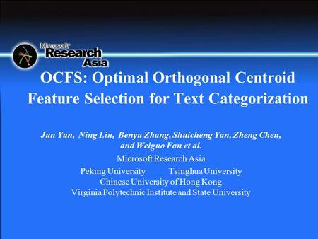 OCFS: Optimal Orthogonal Centroid Feature Selection for Text Categorization Jun Yan, Ning Liu, Benyu Zhang, Shuicheng Yan, Zheng Chen, and Weiguo Fan et.