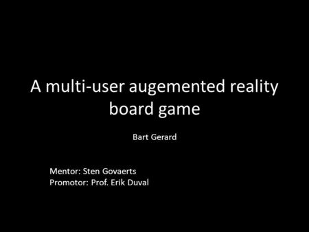 A multi-user augemented reality board game Bart Gerard Mentor: Sten Govaerts Promotor: Prof. Erik Duval.