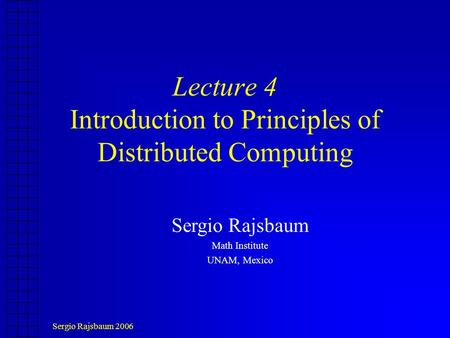 Sergio Rajsbaum 2006 Lecture 4 Introduction to Principles of Distributed Computing Sergio Rajsbaum Math Institute UNAM, Mexico.