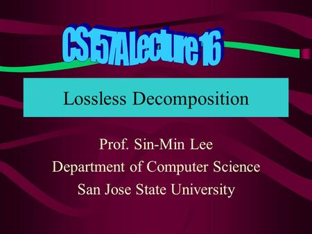 Lossless Decomposition Prof. Sin-Min Lee Department of Computer Science San Jose State University.