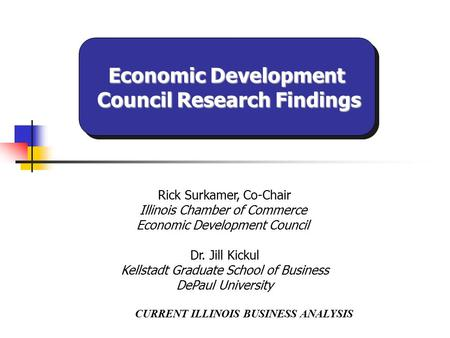 CURRENT ILLINOIS BUSINESS ANALYSIS Rick Surkamer, Co-Chair Illinois Chamber of Commerce Economic Development Council Dr. Jill Kickul Kellstadt Graduate.