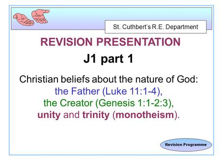 St. Cuthbert's R.E. Department Revision Programme REVISION PRESENTATION J1 part 1 Christian beliefs about the nature of God: the Father (Luke 11:1-4),