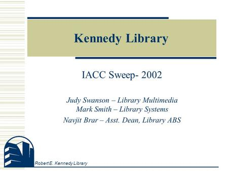 Robert E. Kennedy Library Kennedy Library IACC Sweep- 2002 Judy Swanson – Library Multimedia Mark Smith – Library Systems Navjit Brar – Asst. Dean, Library.