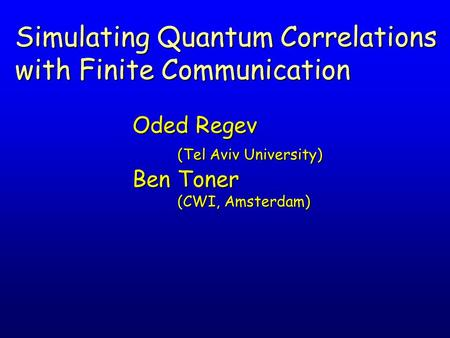 Oded Regev (Tel Aviv University) Ben Toner (CWI, Amsterdam) Simulating Quantum Correlations with Finite Communication.