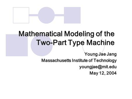 Mathematical Modeling of the Two-Part Type Machine Young Jae Jang Massachusetts Institute of Technology May 12, 2004.