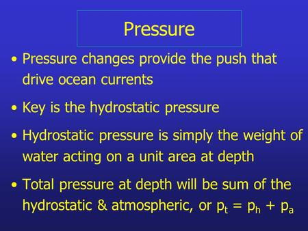 Pressure Pressure changes provide the push that drive ocean currents Key is the hydrostatic pressure Hydrostatic pressure is simply the weight of water.