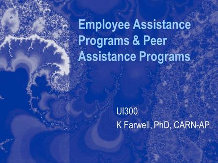 Employee Assistance Programs & Peer Assistance Programs UI300 K Farwell, PhD, CARN-AP.