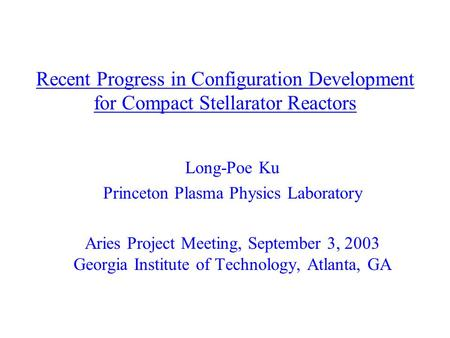 Recent Progress in Configuration Development for Compact Stellarator Reactors Long-Poe Ku Princeton Plasma Physics Laboratory Aries Project Meeting, September.