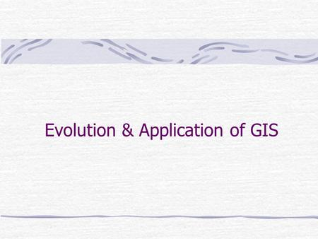 Evolution & Application of GIS