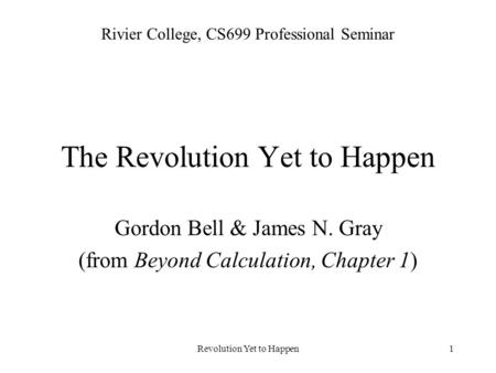 Revolution Yet to Happen1 The Revolution Yet to Happen Gordon Bell & James N. Gray (from Beyond Calculation, Chapter 1) Rivier College, CS699 Professional.