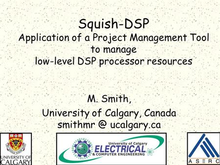 Squish-DSP Application of a Project Management Tool to manage low-level DSP processor resources M. Smith, University of Calgary, Canada ucalgary.ca.