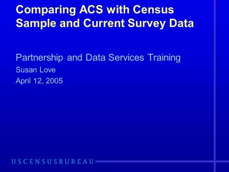 Comparing ACS with Census Sample and Current Survey Data Partnership and Data Services Training Susan Love April 12, 2005.