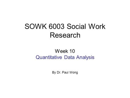 SOWK 6003 Social Work Research Week 10 Quantitative Data Analysis By Dr. Paul Wong.